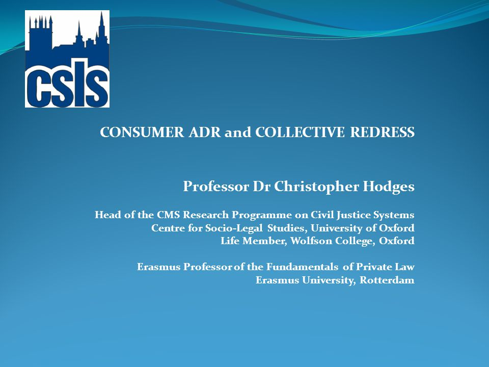 CONSUMER ADR and COLLECTIVE REDRESS Professor Dr Christopher Hodges Head of the CMS Research Programme on Civil Justice Systems Centre for Socio-Legal