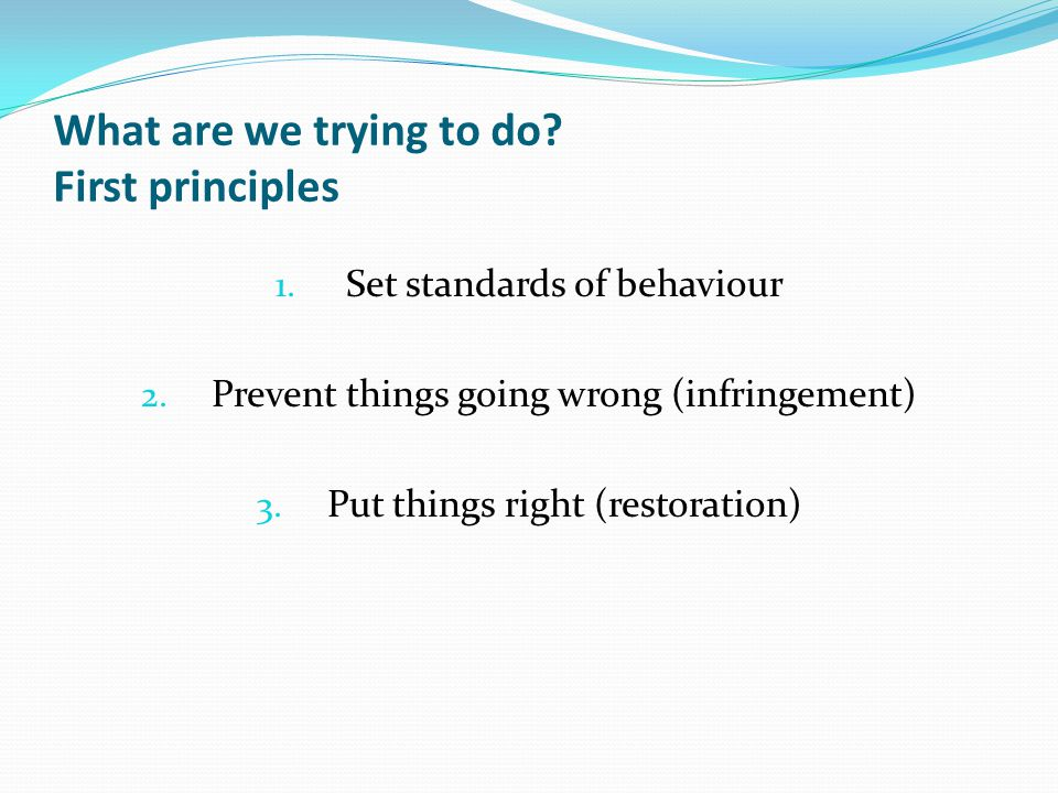 What are we trying to do. First principles 1. Set standards of behaviour 2.