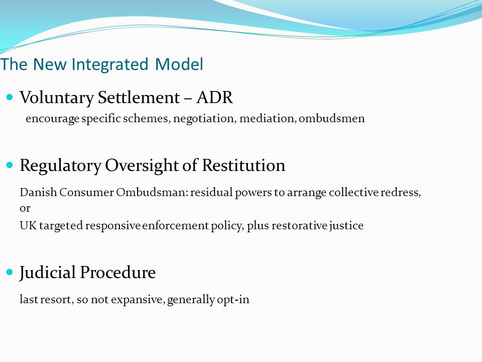 The New Integrated Model Voluntary Settlement – ADR encourage specific schemes, negotiation, mediation, ombudsmen Regulatory Oversight of Restitution Danish Consumer Ombudsman: residual powers to arrange collective redress, or UK targeted responsive enforcement policy, plus restorative justice Judicial Procedure last resort, so not expansive, generally opt-in