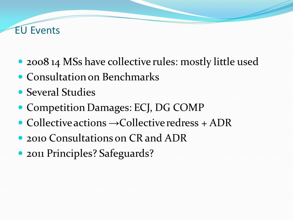 EU Events 2008 14 MSs have collective rules: mostly little used Consultation on Benchmarks Several Studies Competition Damages: ECJ, DG COMP Collective actions → Collective redress + ADR 2010 Consultations on CR and ADR 2011 Principles.