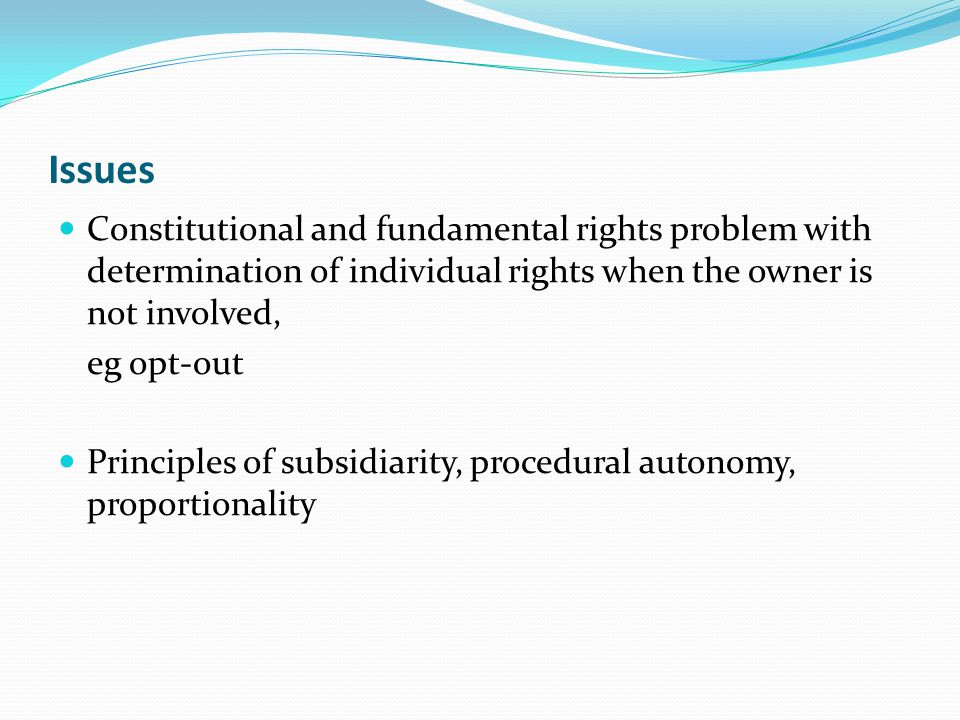 Issues Constitutional and fundamental rights problem with determination of individual rights when the owner is not involved, eg opt-out Principles of subsidiarity, procedural autonomy, proportionality