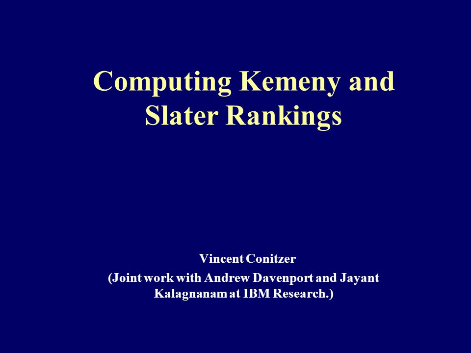 Computing Kemeny and Slater Rankings Vincent Conitzer (Joint work with Andrew Davenport and Jayant Kalagnanam at IBM Research.)