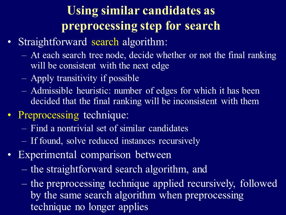 Using similar candidates as preprocessing step for search Straightforward search algorithm: –At each search tree node, decide whether or not the final ranking will be consistent with the next edge –Apply transitivity if possible –Admissible heuristic: number of edges for which it has been decided that the final ranking will be inconsistent with them Preprocessing technique: –Find a nontrivial set of similar candidates –If found, solve reduced instances recursively Experimental comparison between –the straightforward search algorithm, and –the preprocessing technique applied recursively, followed by the same search algorithm when preprocessing technique no longer applies