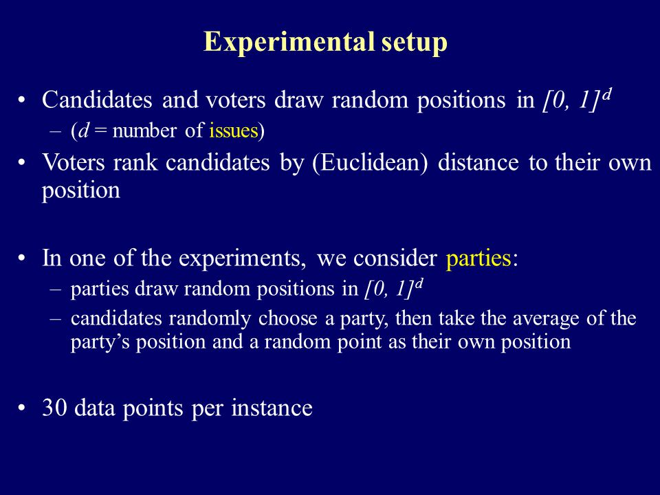 Experimental setup Candidates and voters draw random positions in [0, 1] d –(d = number of issues) Voters rank candidates by (Euclidean) distance to their own position In one of the experiments, we consider parties: –parties draw random positions in [0, 1] d –candidates randomly choose a party, then take the average of the party's position and a random point as their own position 30 data points per instance