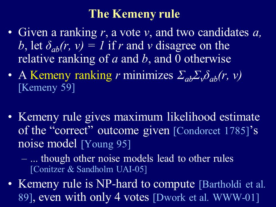 The Kemeny rule Given a ranking r, a vote v, and two candidates a, b, let δ ab (r, v) = 1 if r and v disagree on the relative ranking of a and b, and 0 otherwise A Kemeny ranking r minimizes Σ ab Σ v δ ab (r, v) [Kemeny 59] Kemeny rule gives maximum likelihood estimate of the correct outcome given [Condorcet 1785] 's noise model [Young 95] –...
