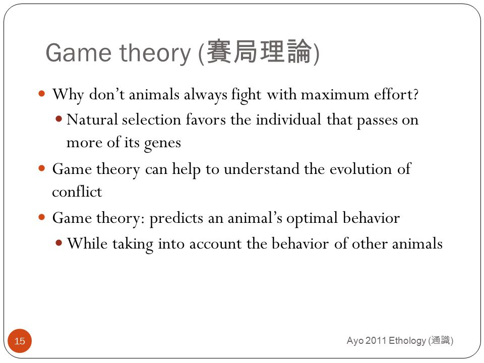 Ayo 2011 Ethology ( 通識 ) 15 Game theory ( 賽局理論 ) Why don't animals always fight with maximum effort.
