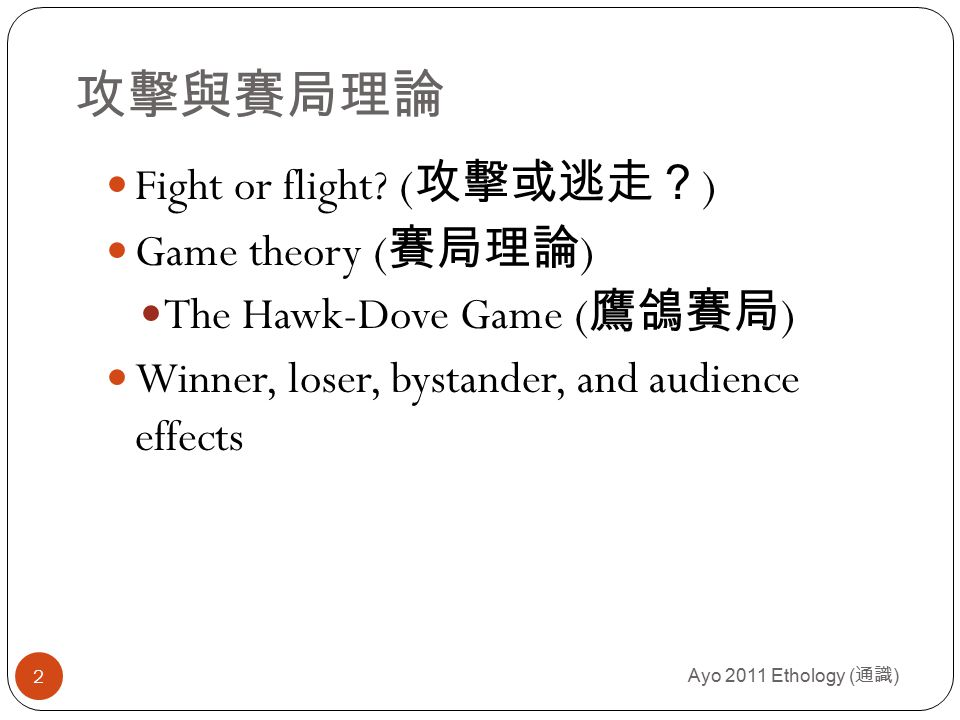 The hawk-dove game( 鷹與鴿賽局 ) Ayo 2011 Ethology ( 通識 ) 13 Imagine that individuals can adopt one of two behavioral strategies when contesting some resource: (1) hawk( 鷹 )- wherein a player will escalate ( 增加 占有 ) and continue to escalate until either it is injured or its opponent cedes( 讓出 ) the resource, (2) dove( 鴿 ) – wherein a player displays as if it will escalate, but retreats and cedes ( 讓出 ) the resource if its opponent escalate.