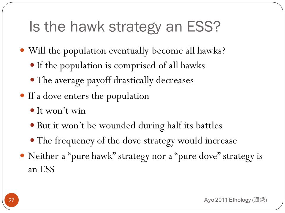 Ayo 2011 Ethology ( 通識 ) 27 Is the hawk strategy an ESS? Will the population eventually become all hawks? If the population is comprised of all hawks