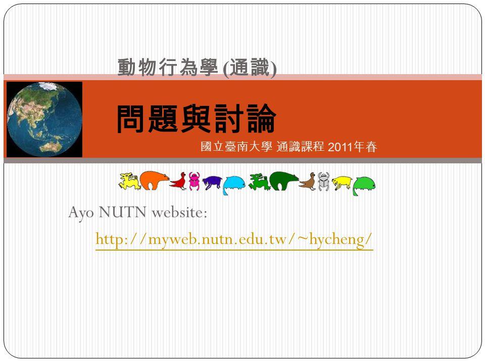 Ayo NUTN website: http://myweb.nutn.edu.tw/~hycheng/ 問題與討論 動物行為學 ( 通識 ) 國立臺南大學 通識課程 2011 年春