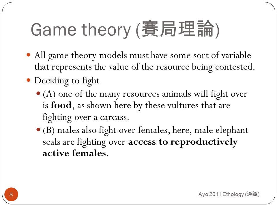 Ayo 2011 Ethology ( 通識 ) 9 Game theory ( 賽局理論 ) Deciding to fight (A) one of the many resources animals will fight over is food, as shown here by these vultures that are fighting over a carcass.