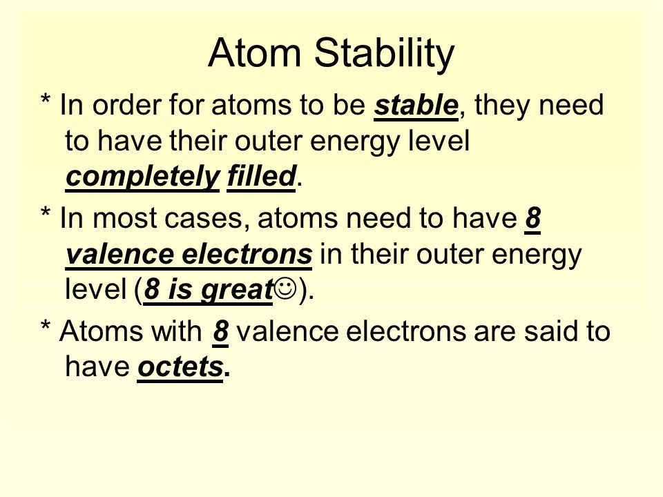 Atom Stability * In order for atoms to be stable, they need to have their outer energy level completely filled. * In most cases, atoms need to have 8