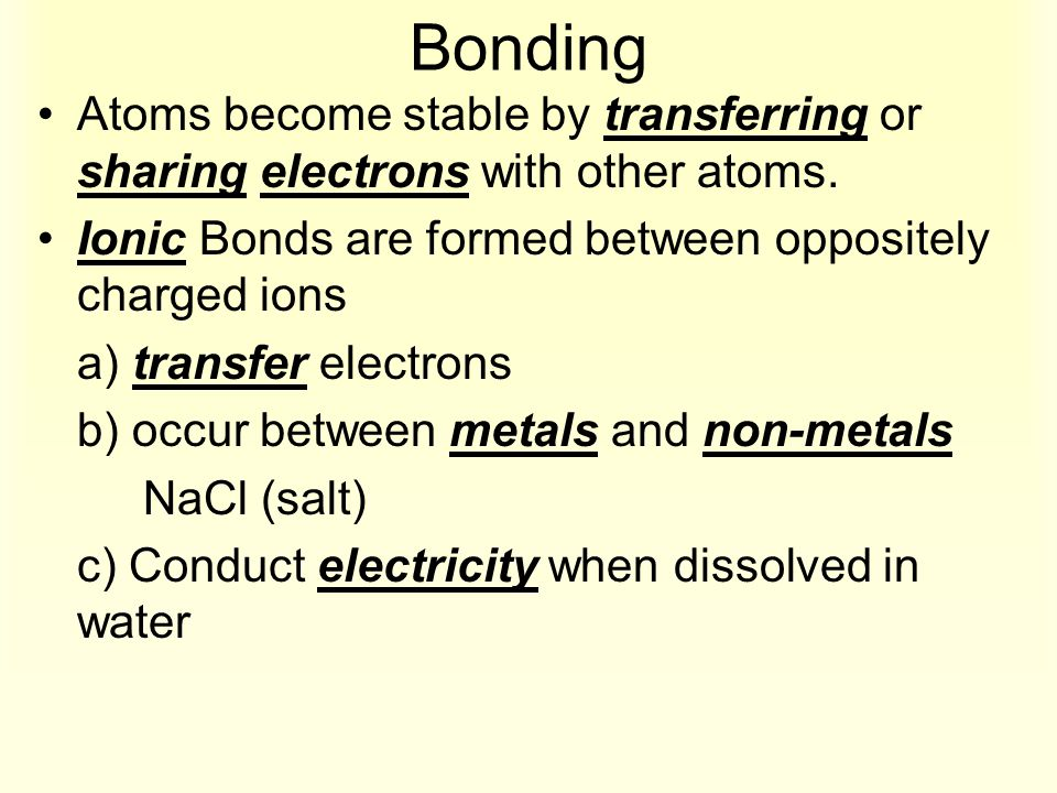 Bonding Atoms become stable by transferring or sharing electrons with other atoms. Ionic Bonds are formed between oppositely charged ions a) transfer