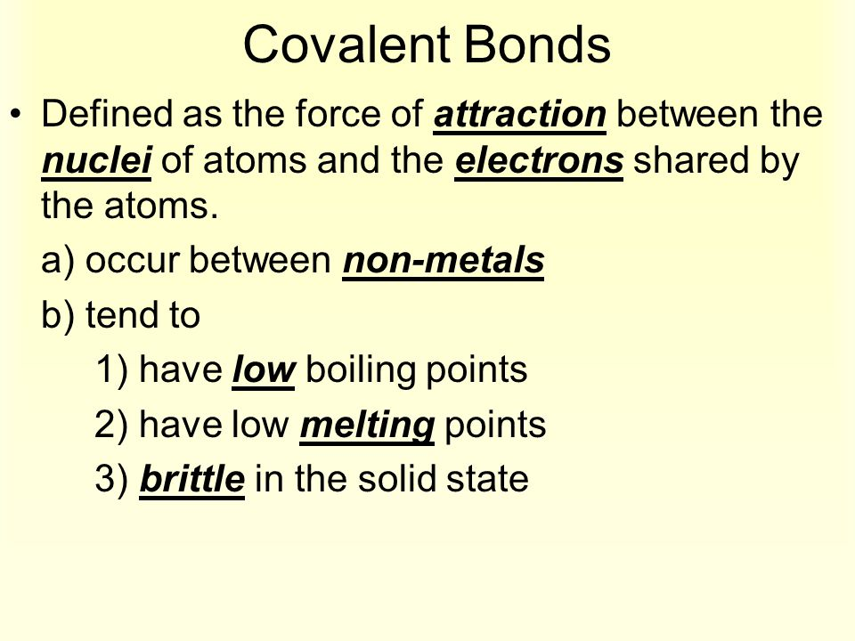 Covalent Bonds Defined as the force of attraction between the nuclei of atoms and the electrons shared by the atoms. a) occur between non-metals b) te