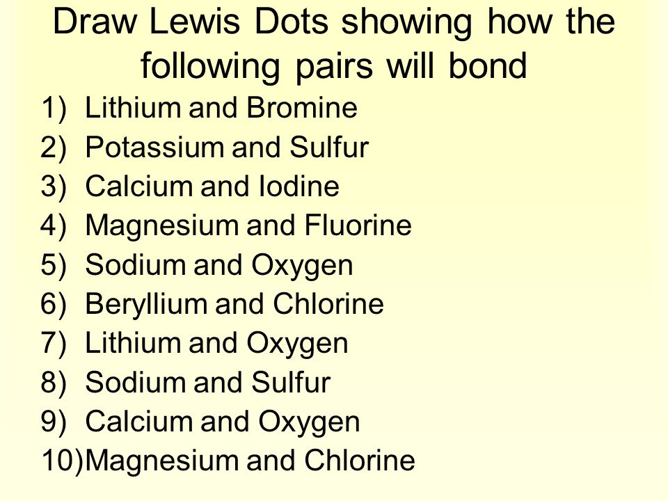 Draw Lewis Dots showing how the following pairs will bond 1)Lithium and Bromine 2)Potassium and Sulfur 3)Calcium and Iodine 4)Magnesium and Fluorine 5
