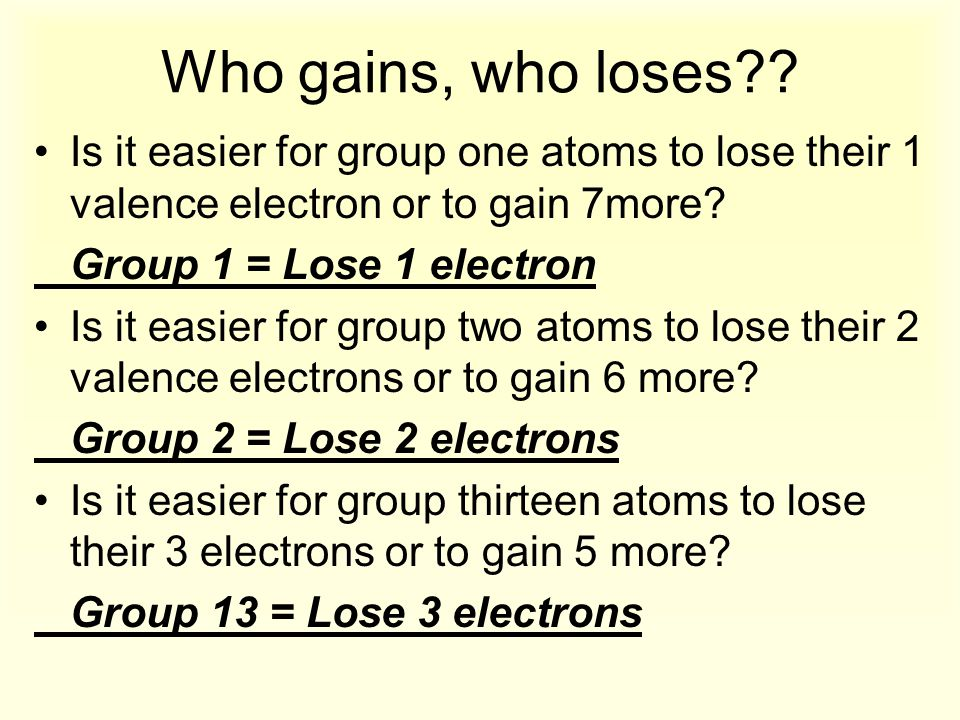 Who gains, who loses?? Is it easier for group one atoms to lose their 1 valence electron or to gain 7more? Group 1 = Lose 1 electron Is it easier for