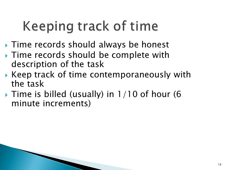 19 Keeping track of time  Time records should always be honest  Time records should be complete with description of the task  Keep track of time contemporaneously with the task  Time is billed (usually) in 1/10 of hour (6 minute increments)