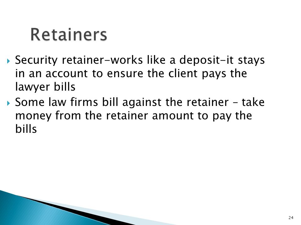24 Retainers  Security retainer-works like a deposit-it stays in an account to ensure the client pays the lawyer bills  Some law firms bill against the retainer – take money from the retainer amount to pay the bills