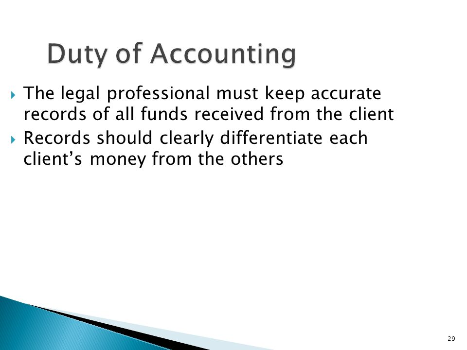29 Duty of Accounting  The legal professional must keep accurate records of all funds received from the client  Records should clearly differentiate each client's money from the others
