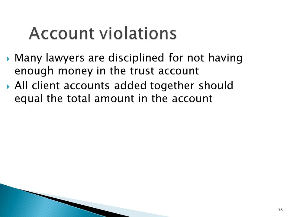 36 Account violations  Many lawyers are disciplined for not having enough money in the trust account  All client accounts added together should equal the total amount in the account