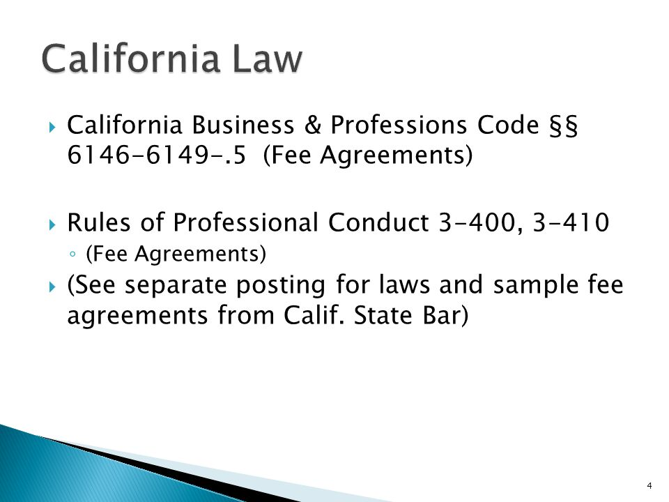  California Business & Professions Code §§ 6146-6149-.5 (Fee Agreements)  Rules of Professional Conduct 3-400, 3-410 ◦ (Fee Agreements)  (See separate posting for laws and sample fee agreements from Calif.