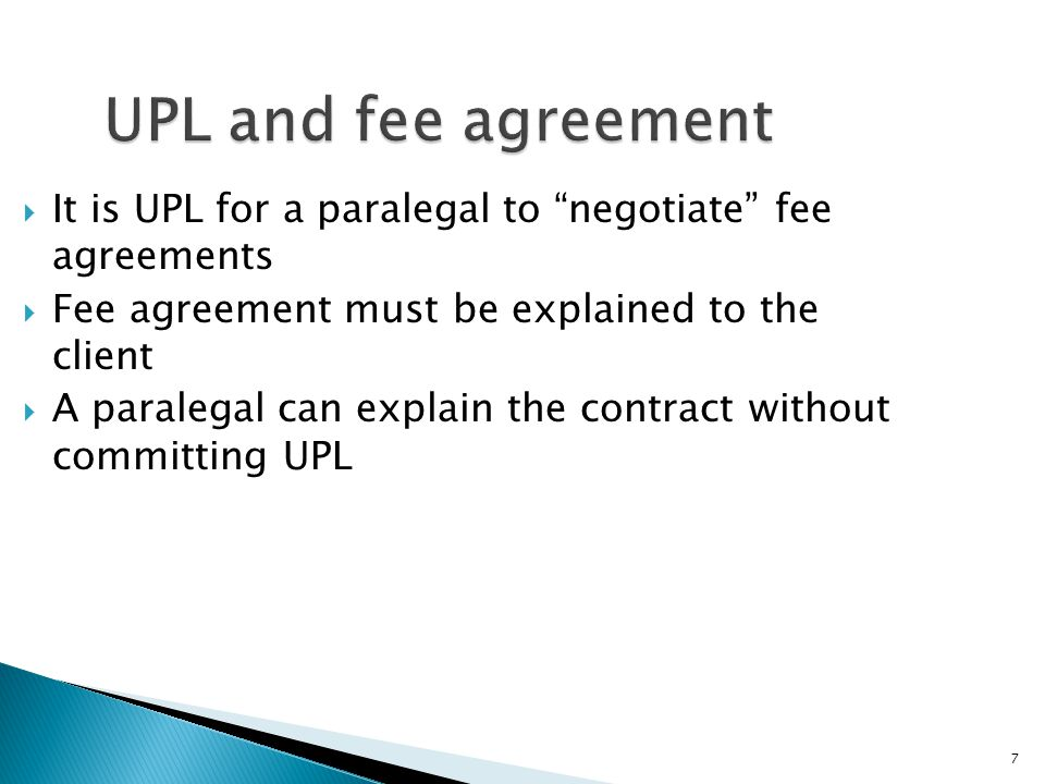 7 UPL and fee agreement  It is UPL for a paralegal to negotiate fee agreements  Fee agreement must be explained to the client  A paralegal can explain the contract without committing UPL