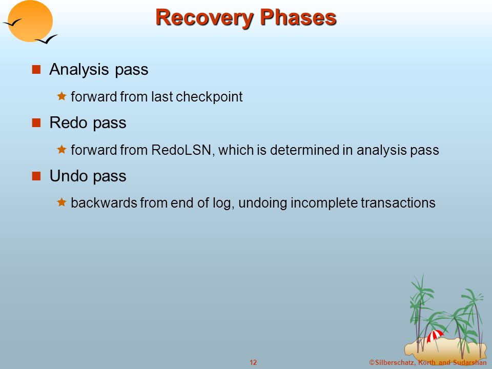 ©Silberschatz, Korth and Sudarshan12 Recovery Phases Analysis pass  forward from last checkpoint Redo pass  forward from RedoLSN, which is determined in analysis pass Undo pass  backwards from end of log, undoing incomplete transactions