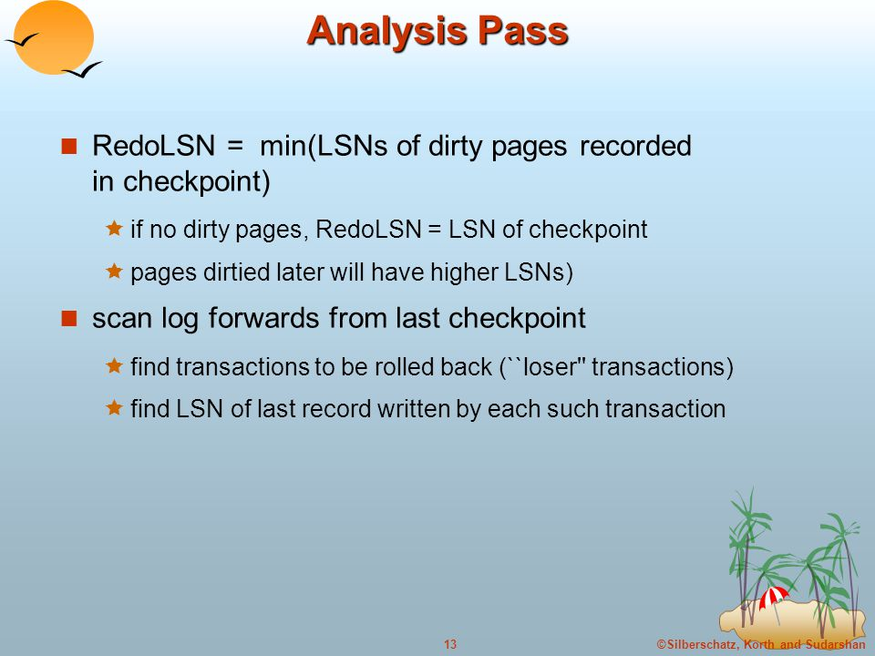 ©Silberschatz, Korth and Sudarshan13 Analysis Pass RedoLSN = min(LSNs of dirty pages recorded in checkpoint)  if no dirty pages, RedoLSN = LSN of checkpoint  pages dirtied later will have higher LSNs) scan log forwards from last checkpoint  find transactions to be rolled back (``loser transactions)  find LSN of last record written by each such transaction