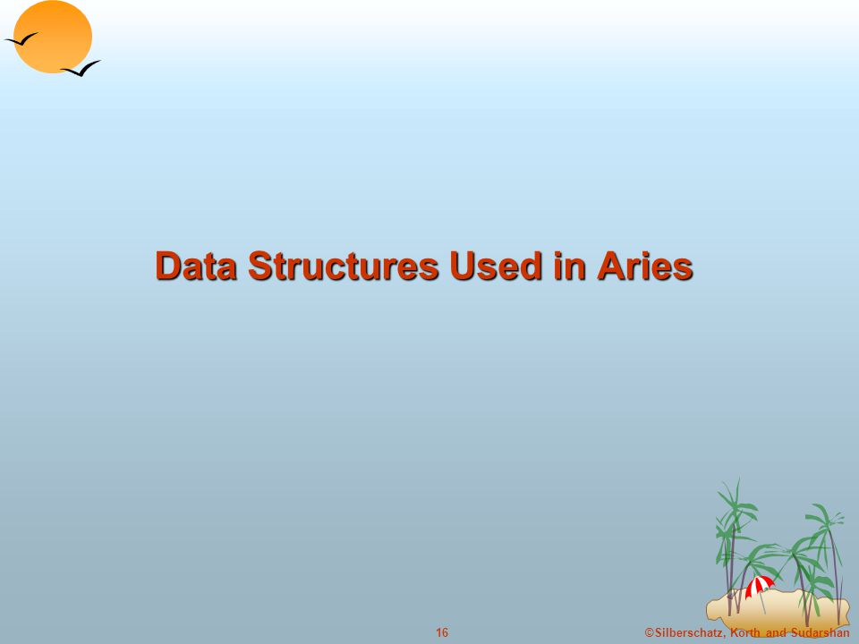 ©Silberschatz, Korth and Sudarshan16 Data Structures Used in Aries