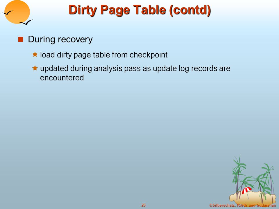 ©Silberschatz, Korth and Sudarshan20 Dirty Page Table (contd) During recovery  load dirty page table from checkpoint  updated during analysis pass as update log records are encountered