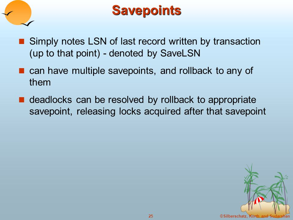 ©Silberschatz, Korth and Sudarshan25Savepoints Simply notes LSN of last record written by transaction (up to that point) - denoted by SaveLSN can have multiple savepoints, and rollback to any of them deadlocks can be resolved by rollback to appropriate savepoint, releasing locks acquired after that savepoint