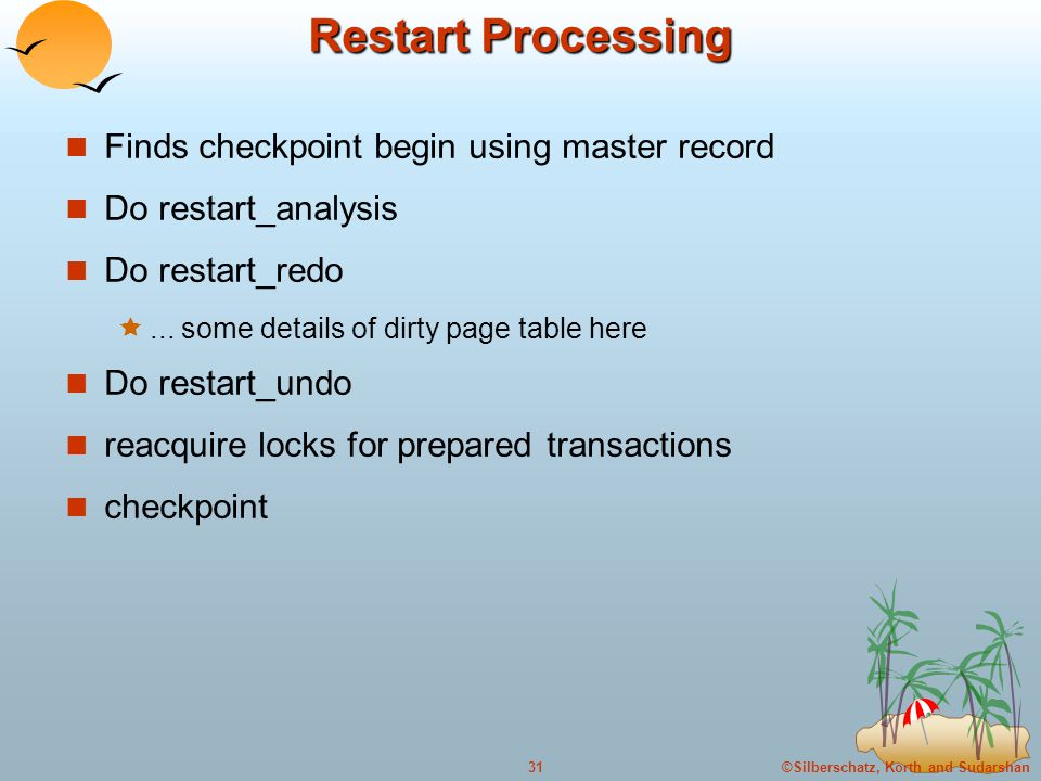 ©Silberschatz, Korth and Sudarshan31 Restart Processing Finds checkpoint begin using master record Do restart_analysis Do restart_redo ...