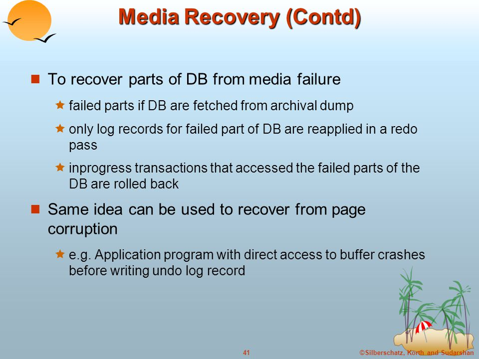 ©Silberschatz, Korth and Sudarshan41 Media Recovery (Contd) To recover parts of DB from media failure  failed parts if DB are fetched from archival dump  only log records for failed part of DB are reapplied in a redo pass  inprogress transactions that accessed the failed parts of the DB are rolled back Same idea can be used to recover from page corruption  e.g.