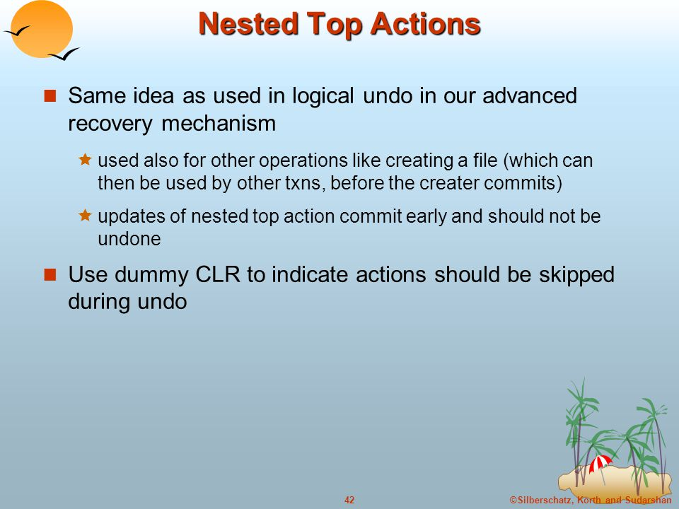 ©Silberschatz, Korth and Sudarshan42 Nested Top Actions Same idea as used in logical undo in our advanced recovery mechanism  used also for other operations like creating a file (which can then be used by other txns, before the creater commits)  updates of nested top action commit early and should not be undone Use dummy CLR to indicate actions should be skipped during undo