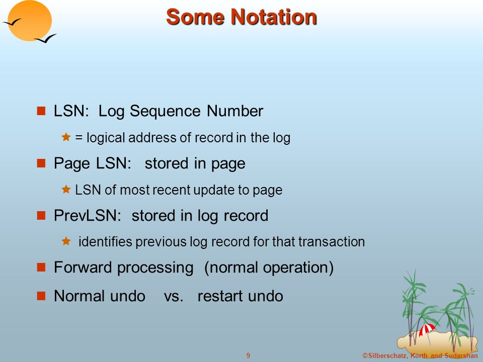 ©Silberschatz, Korth and Sudarshan9 Some Notation LSN: Log Sequence Number  = logical address of record in the log Page LSN: stored in page  LSN of most recent update to page PrevLSN: stored in log record  identifies previous log record for that transaction Forward processing (normal operation) Normal undo vs.