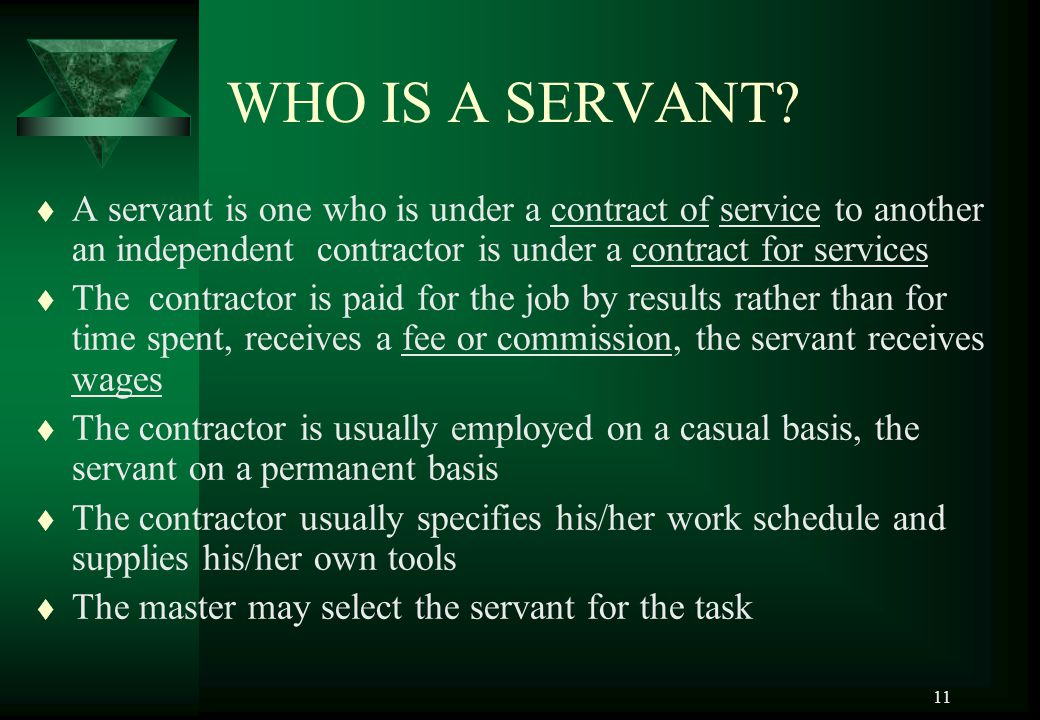 11 WHO IS A SERVANT? t A servant is one who is under a contract of service to another an independent contractor is under a contract for services t The