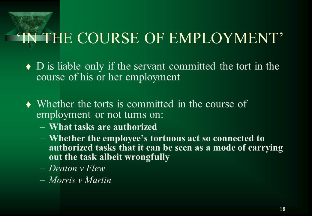 18 'IN THE COURSE OF EMPLOYMENT' t D is liable only if the servant committed the tort in the course of his or her employment t Whether the torts is co
