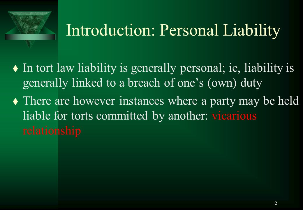 2 Introduction: Personal Liability t In tort law liability is generally personal; ie, liability is generally linked to a breach of one's (own) duty t