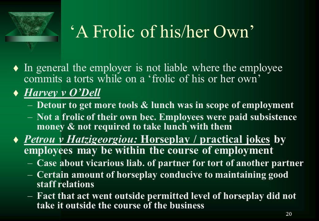 20 'A Frolic of his/her Own' t In general the employer is not liable where the employee commits a torts while on a 'frolic of his or her own' t Harvey