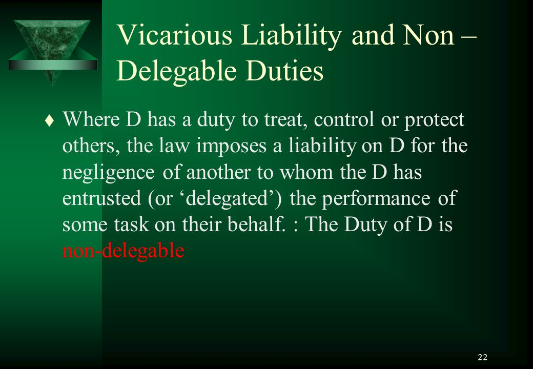 22 Vicarious Liability and Non – Delegable Duties t Where D has a duty to treat, control or protect others, the law imposes a liability on D for the n