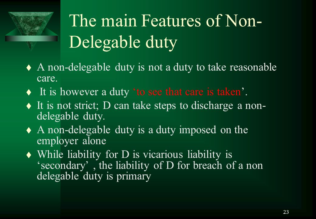 23 The main Features of Non- Delegable duty t A non-delegable duty is not a duty to take reasonable care. t It is however a duty 'to see that care is