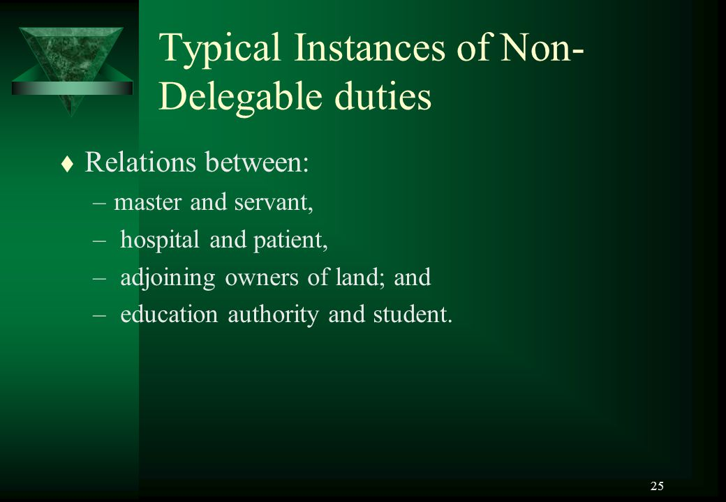 25 Typical Instances of Non- Delegable duties t Relations between: –master and servant, – hospital and patient, – adjoining owners of land; and – educ