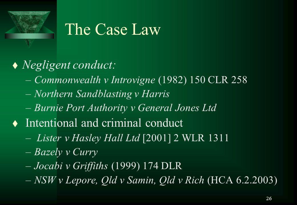 26 The Case Law t Negligent conduct: –Commonwealth v Introvigne (1982) 150 CLR 258 –Northern Sandblasting v Harris –Burnie Port Authority v General Jo