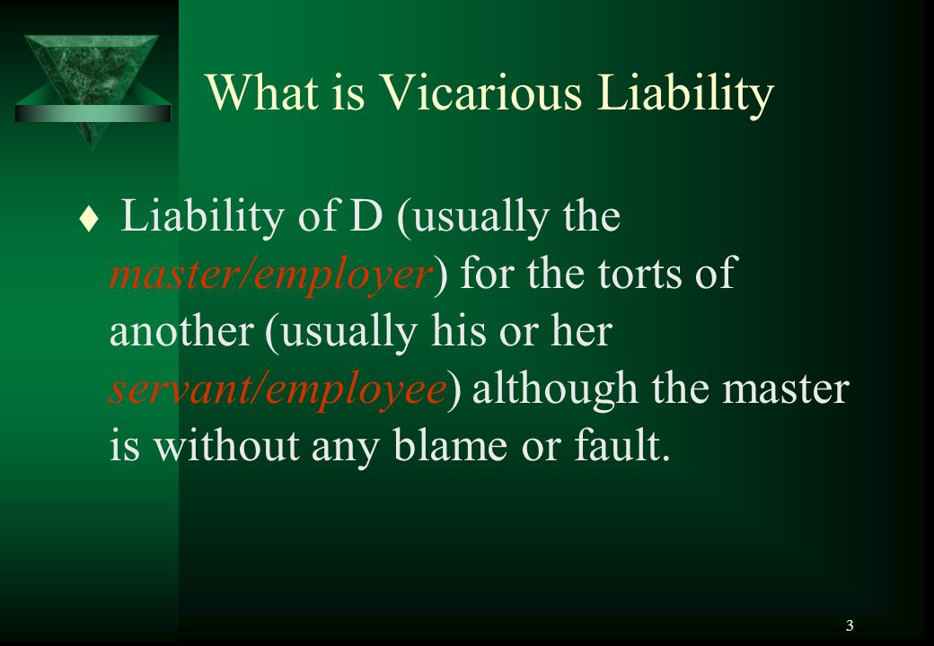 3 What is Vicarious Liability t Liability of D (usually the master/employer) for the torts of another (usually his or her servant/employee) although t