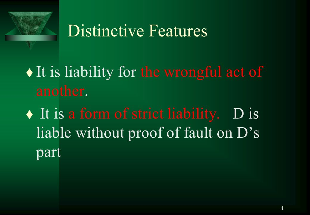 4 Distinctive Features t It is liability for the wrongful act of another. t It is a form of strict liability. D is liable without proof of fault on D'