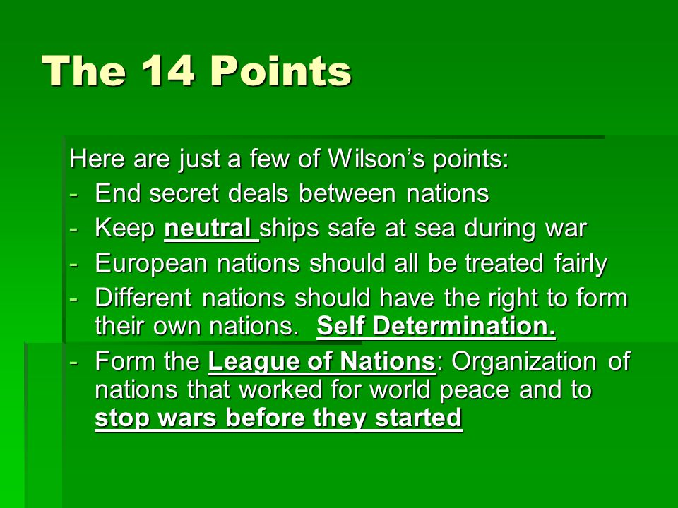 The 14 Points Here are just a few of Wilson's points: -End secret deals between nations -Keep neutral ships safe at sea during war -European nations s