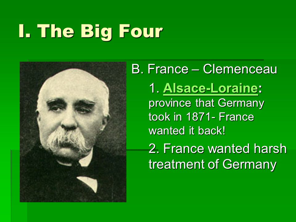 I. The Big Four B. France – Clemenceau 1. Alsace-Loraine: province that Germany took in 1871- France wanted it back! Alsace-Loraine 2. France wanted h