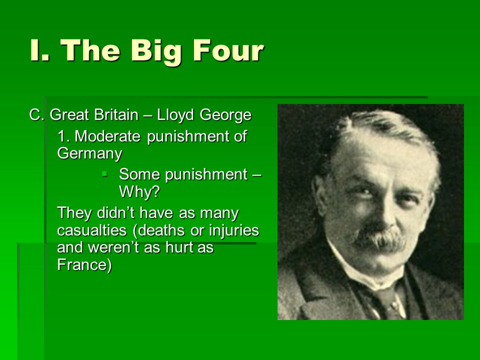 I. The Big Four C. Great Britain – Lloyd George 1. Moderate punishment of Germany  Some punishment – Why? They didn't have as many casualties (deaths