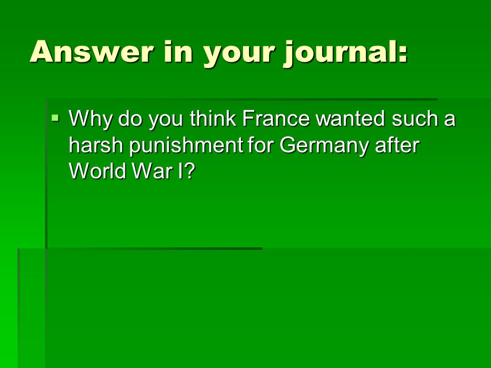 Answer in your journal:  Why do you think France wanted such a harsh punishment for Germany after World War I?