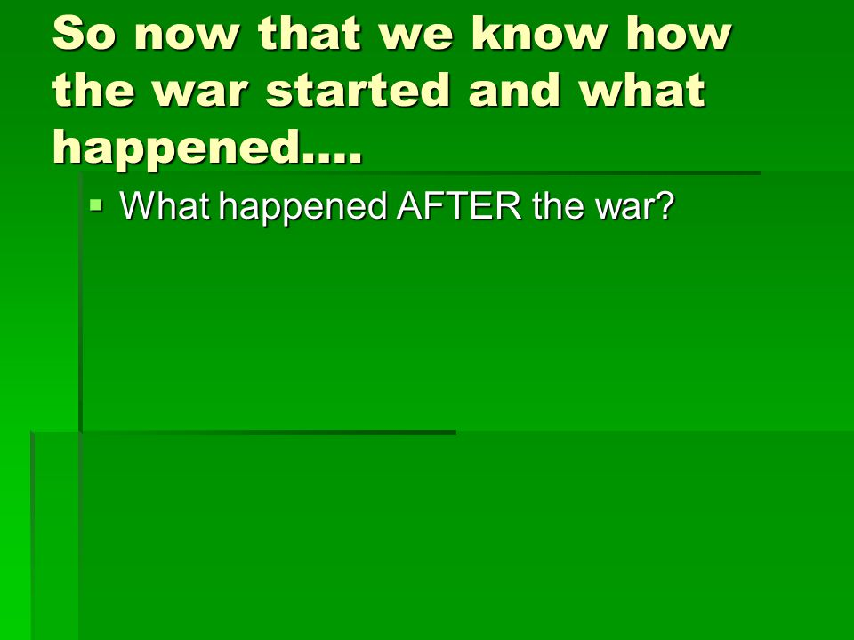 So now that we know how the war started and what happened….  What happened AFTER the war?