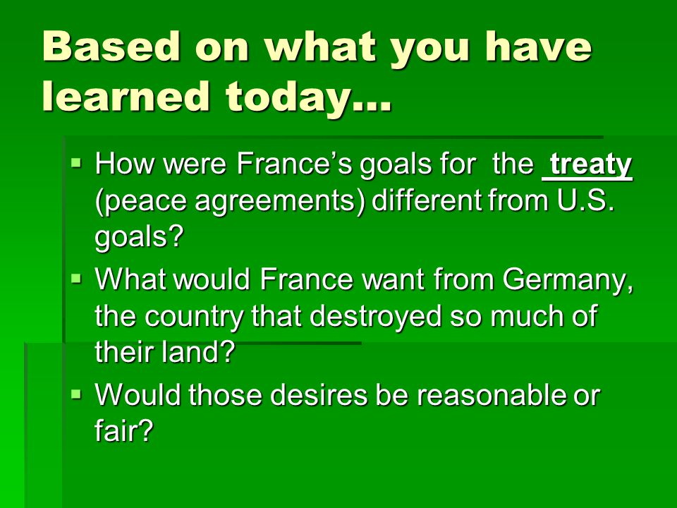 Based on what you have learned today…  How were France's goals for the treaty (peace agreements) different from U.S. goals?  What would France want